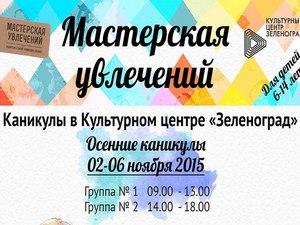 Осенние каникулы с «Мастерской увлечений» в КЦ «Зеленоград»
